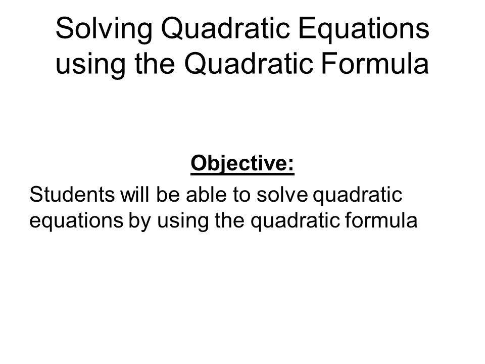 Solving Quadratic Equations using the Quadratic Formula Objective: Students will be able to solve quadratic equations by using the quadratic formula