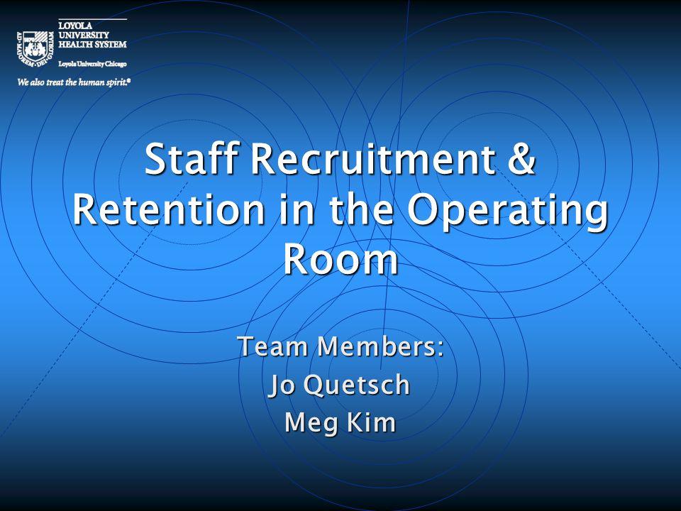 Staff Recruitment & Retention in the Operating Room Team Members: Jo Quetsch Meg Kim
