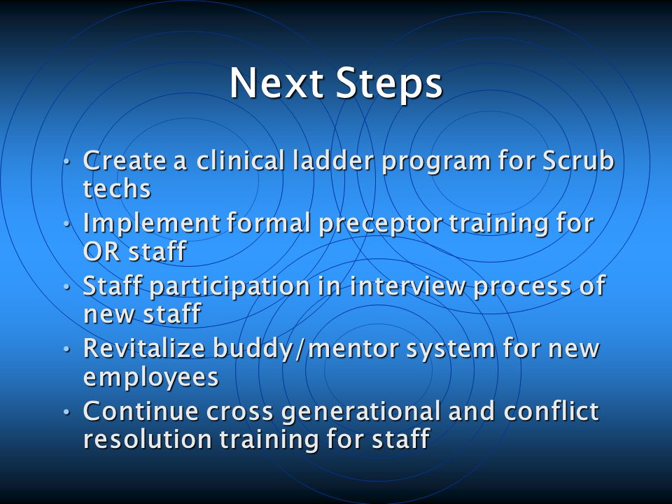 Next Steps Create a clinical ladder program for Scrub techs Create a clinical ladder program for Scrub techs Implement formal preceptor training for OR staff Implement formal preceptor training for OR staff Staff participation in interview process of new staff Staff participation in interview process of new staff Revitalize buddy/mentor system for new employees Revitalize buddy/mentor system for new employees Continue cross generational and conflict resolution training for staff Continue cross generational and conflict resolution training for staff