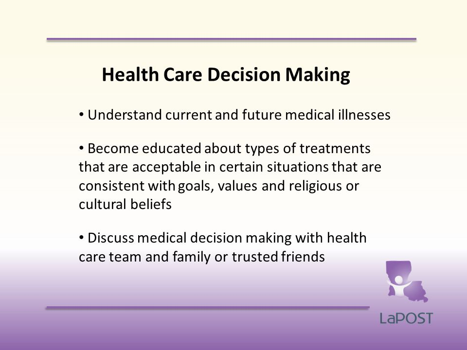 Health Care Decision Making Understand current and future medical illnesses Become educated about types of treatments that are acceptable in certain situations that are consistent with goals, values and religious or cultural beliefs Discuss medical decision making with health care team and family or trusted friends