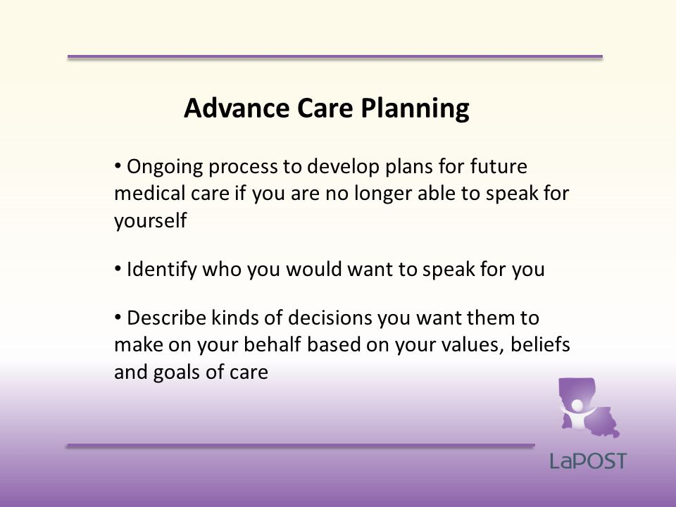 Advance Care Planning Ongoing process to develop plans for future medical care if you are no longer able to speak for yourself Identify who you would want to speak for you Describe kinds of decisions you want them to make on your behalf based on your values, beliefs and goals of care