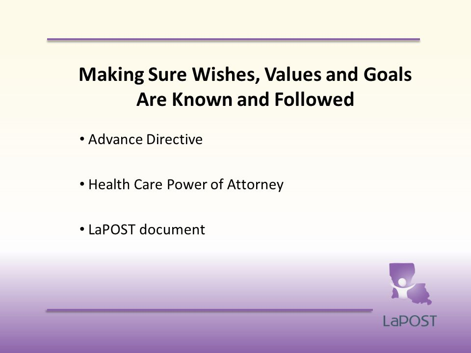 Making Sure Wishes, Values and Goals Are Known and Followed Advance Directive Health Care Power of Attorney LaPOST document