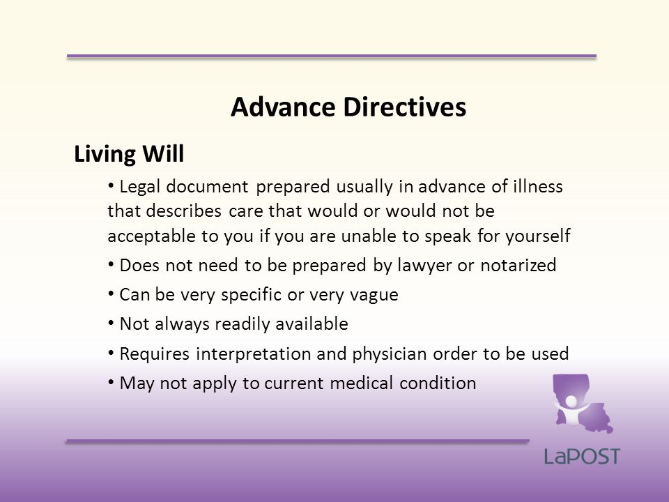 Advance Directives Living Will Legal document prepared usually in advance of illness that describes care that would or would not be acceptable to you if you are unable to speak for yourself Does not need to be prepared by lawyer or notarized Can be very specific or very vague Not always readily available Requires interpretation and physician order to be used May not apply to current medical condition