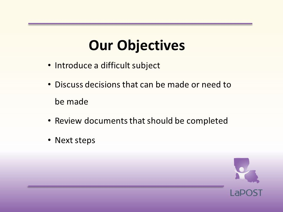 Our Objectives Introduce a difficult subject Discuss decisions that can be made or need to be made Review documents that should be completed Next steps