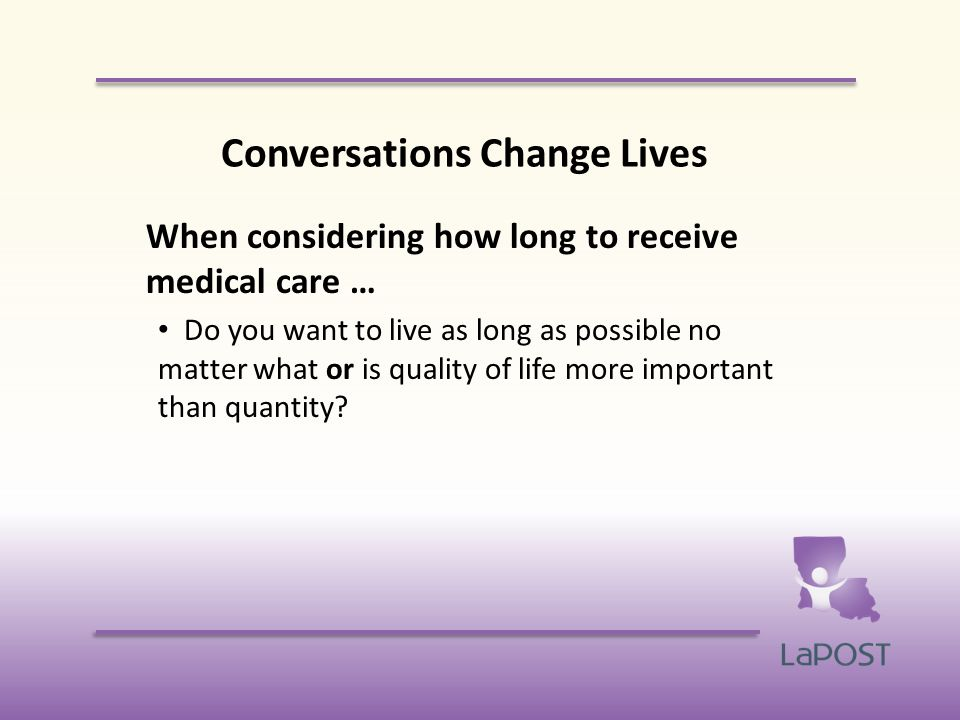 Conversations Change Lives When considering how long to receive medical care … Do you want to live as long as possible no matter what or is quality of life more important than quantity?