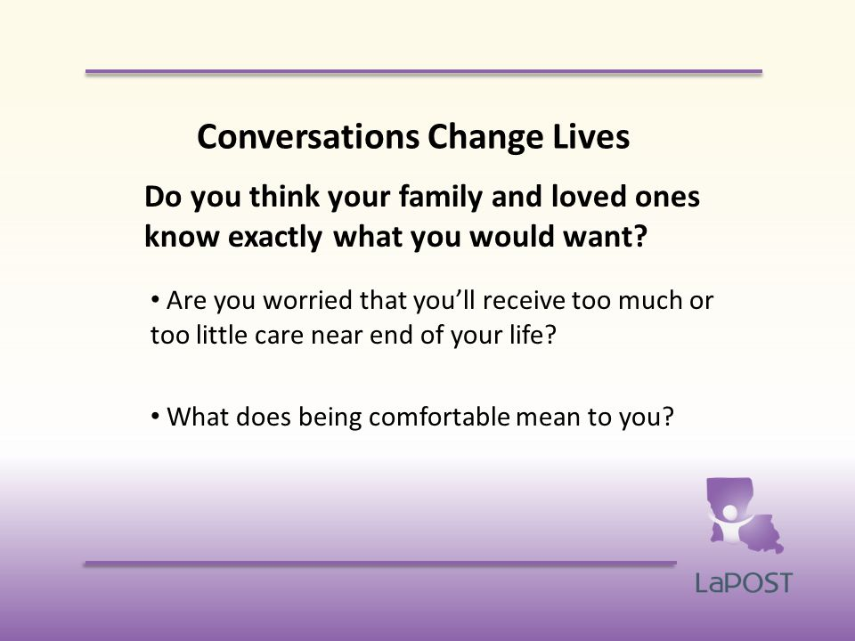 Conversations Change Lives Do you think your family and loved ones know exactly what you would want.