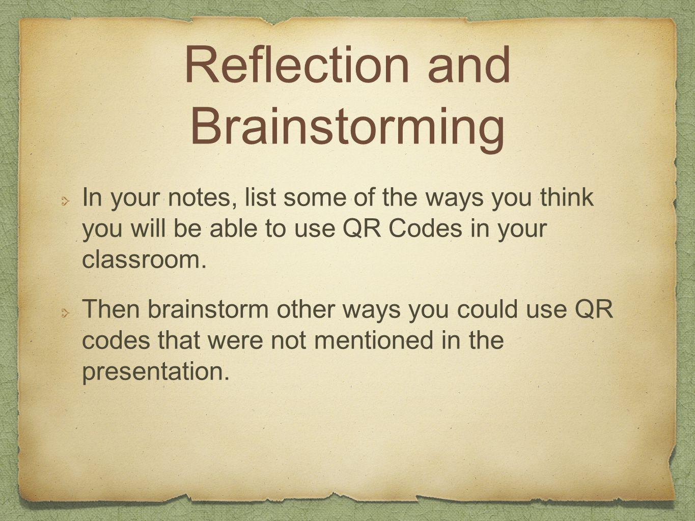Reflection and Brainstorming In your notes, list some of the ways you think you will be able to use QR Codes in your classroom. Then brainstorm other