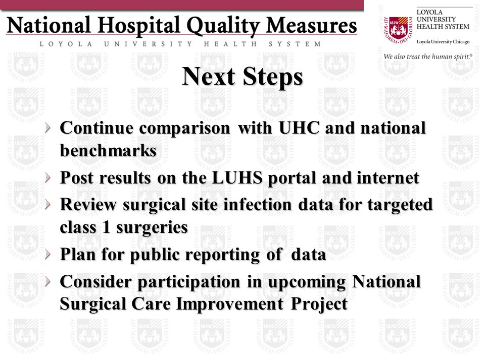 Next Steps Continue comparison with UHC and national benchmarks Post results on the LUHS portal and internet Review surgical site infection data for targeted class 1 surgeries Plan for public reporting of data Consider participation in upcoming National Surgical Care Improvement Project