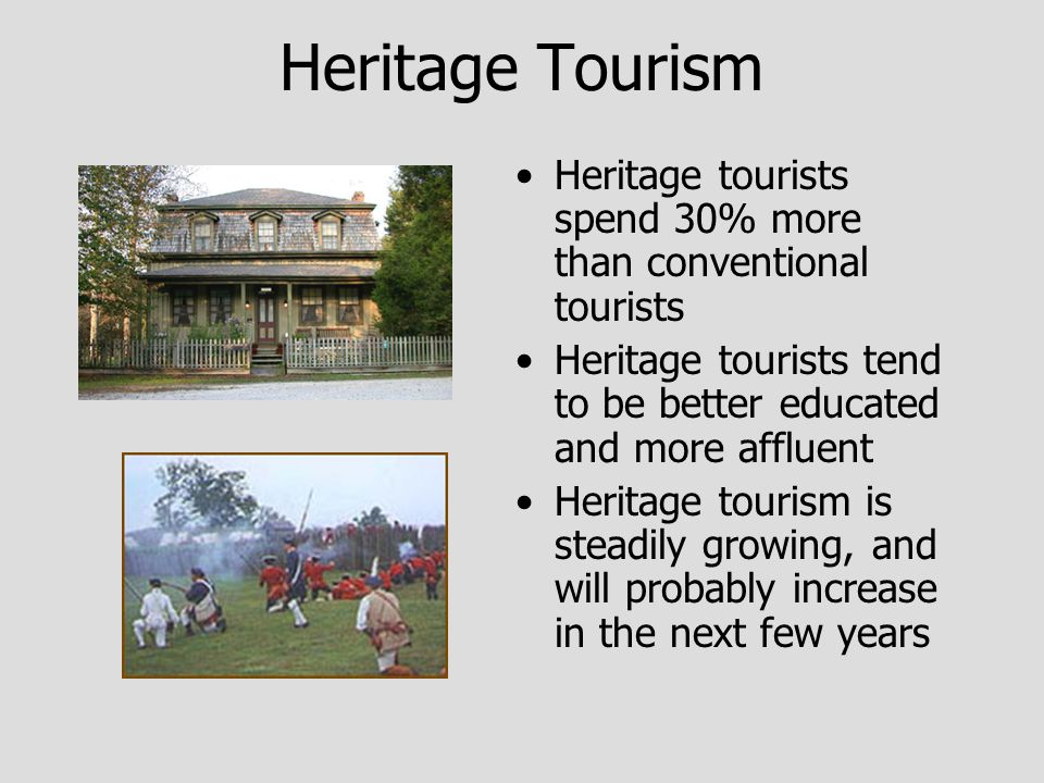 Heritage Tourism Heritage tourists spend 30% more than conventional tourists Heritage tourists tend to be better educated and more affluent Heritage tourism is steadily growing, and will probably increase in the next few years