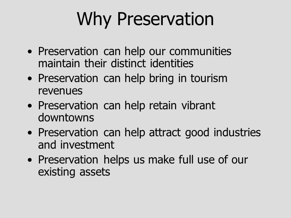 Why Preservation Preservation can help our communities maintain their distinct identities Preservation can help bring in tourism revenues Preservation can help retain vibrant downtowns Preservation can help attract good industries and investment Preservation helps us make full use of our existing assets