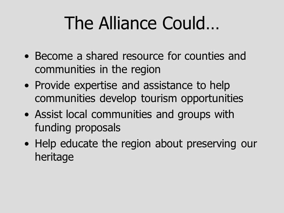 The Alliance Could… Become a shared resource for counties and communities in the region Provide expertise and assistance to help communities develop tourism opportunities Assist local communities and groups with funding proposals Help educate the region about preserving our heritage