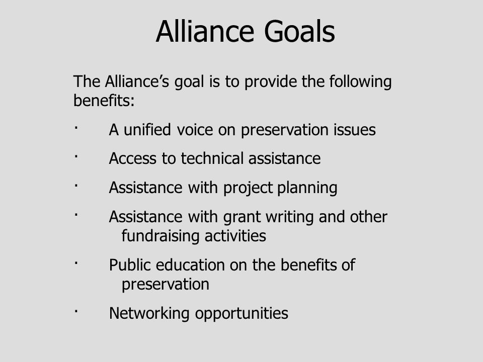 Alliance Goals The Alliance's goal is to provide the following benefits: · A unified voice on preservation issues · Access to technical assistance · Assistance with project planning · Assistance with grant writing and other fundraising activities · Public education on the benefits of preservation · Networking opportunities