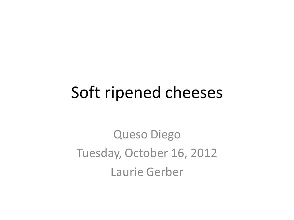 Soft ripened cheeses Queso Diego Tuesday, October 16, 2012 Laurie Gerber