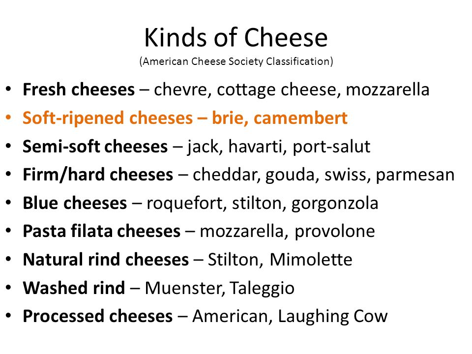 Kinds of Cheese (American Cheese Society Classification) Fresh cheeses – chevre, cottage cheese, mozzarella Soft-ripened cheeses – brie, camembert Semi-soft cheeses – jack, havarti, port-salut Firm/hard cheeses – cheddar, gouda, swiss, parmesan Blue cheeses – roquefort, stilton, gorgonzola Pasta filata cheeses – mozzarella, provolone Natural rind cheeses – Stilton, Mimolette Washed rind – Muenster, Taleggio Processed cheeses – American, Laughing Cow