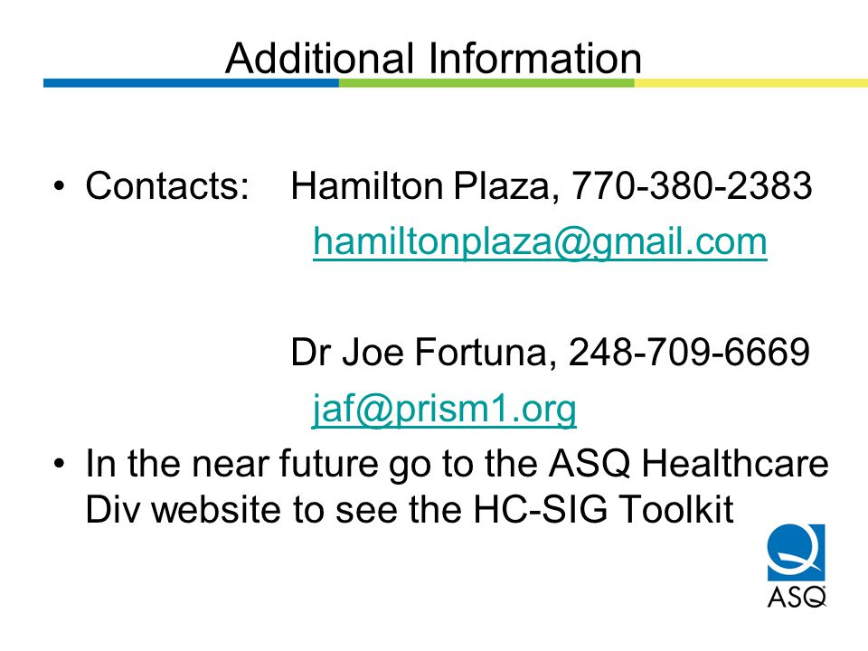 Additional Information Contacts: Hamilton Plaza, 770-380-2383 hamiltonplaza@gmail.com Dr Joe Fortuna, 248-709-6669 jaf@prism1.org In the near future go to the ASQ Healthcare Div website to see the HC-SIG Toolkit