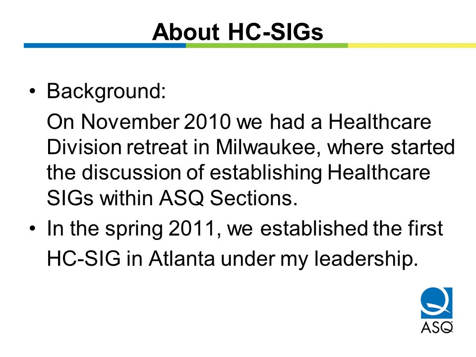 About HC-SIGs ASQ By-Laws allow for the establishment of SIGs, Discussion Groups and Task Forces to meet the professional and leadership needs of ASQ members, its Divisions and Sections.