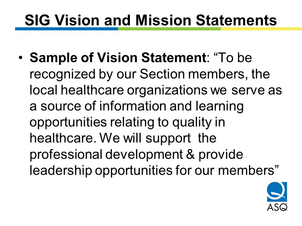 SIG Vision and Mission Statements Sample of Vision Statement: To be recognized by our Section members, the local healthcare organizations we serve as a source of information and learning opportunities relating to quality in healthcare.