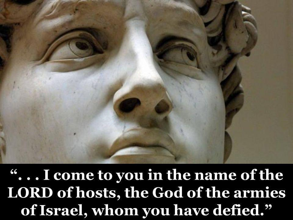 """""""... I come to you in the name of the LORD of hosts, the God of the armies of Israel, whom you have defied."""""""