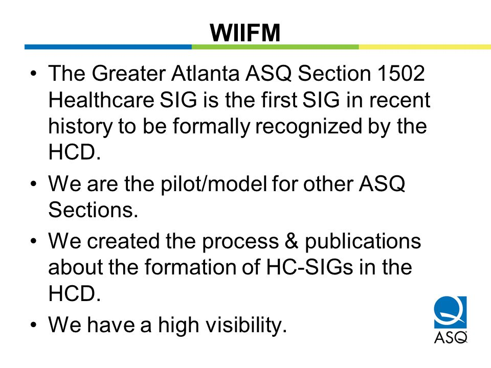 WIIFM The Greater Atlanta ASQ Section 1502 Healthcare SIG is the first SIG in recent history to be formally recognized by the HCD.