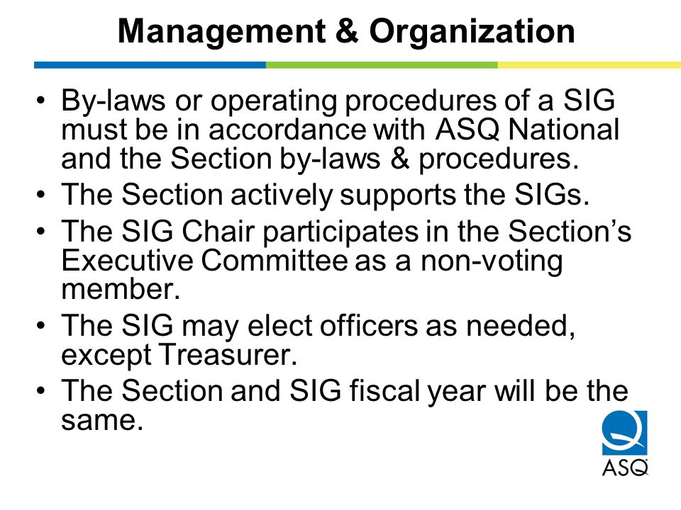 Management & Organization By-laws or operating procedures of a SIG must be in accordance with ASQ National and the Section by-laws & procedures.