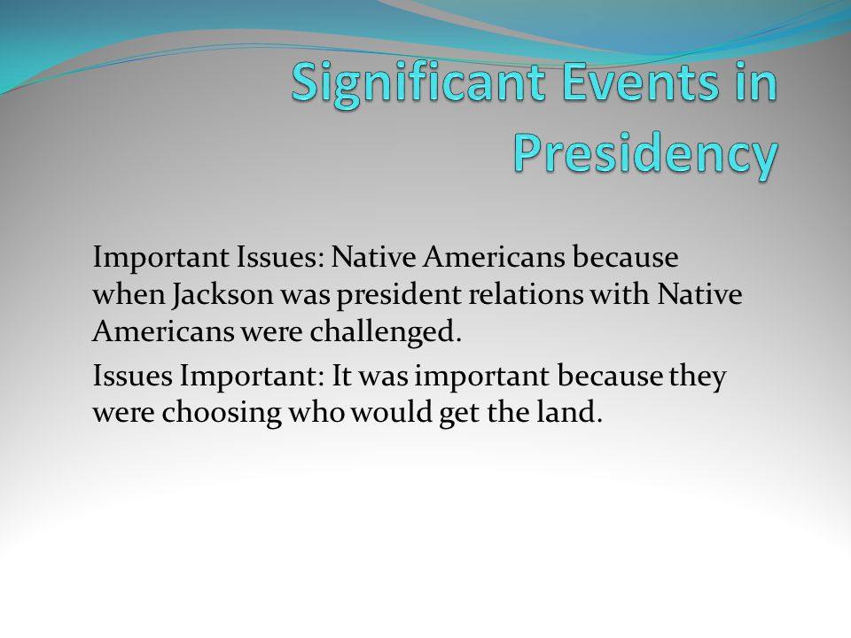 Important Issues: Native Americans because when Jackson was president relations with Native Americans were challenged.