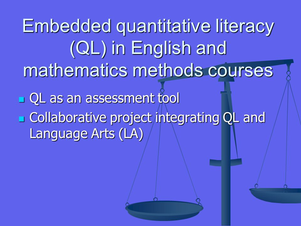 Embedded quantitative literacy (QL) in English and mathematics methods courses QL as an assessment tool QL as an assessment tool Collaborative project