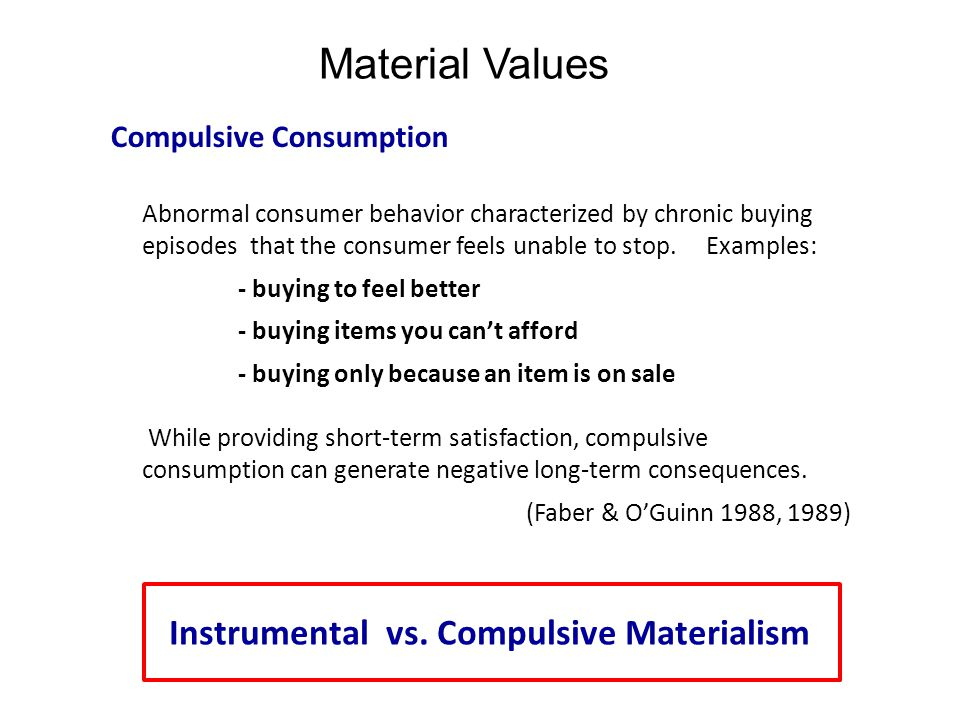 Material Values Compulsive Consumption Abnormal consumer behavior characterized by chronic buying episodes that the consumer feels unable to stop. Exa