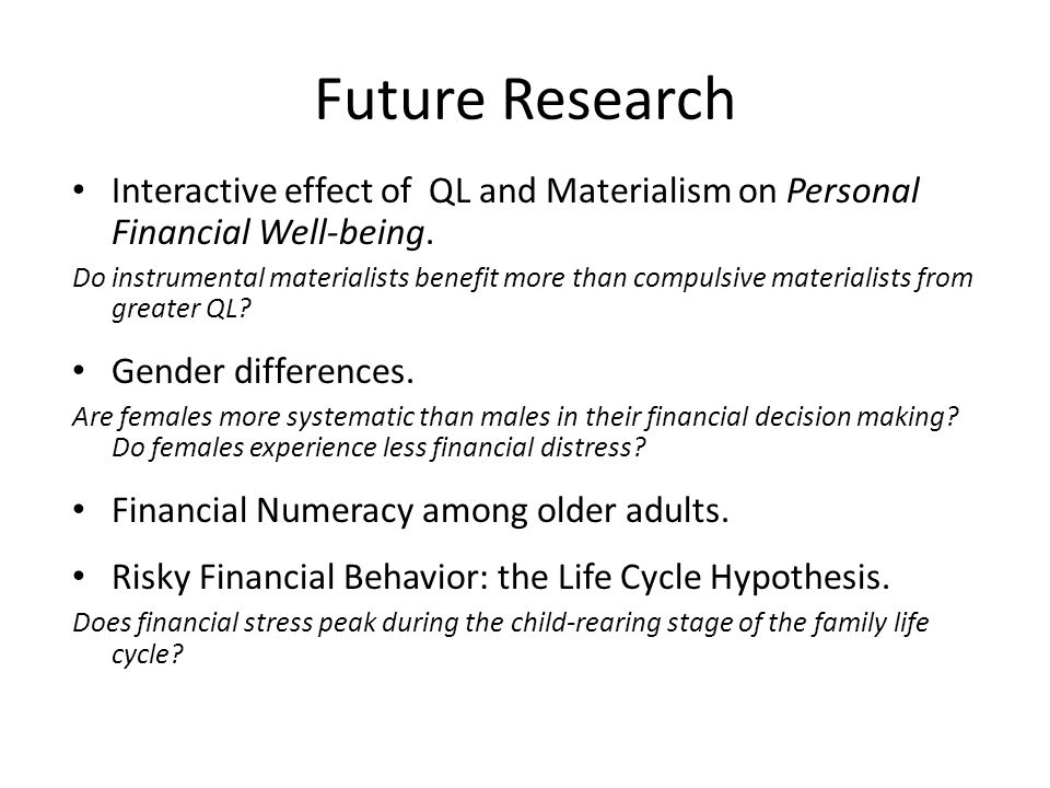 Future Research Interactive effect of QL and Materialism on Personal Financial Well-being. Do instrumental materialists benefit more than compulsive m
