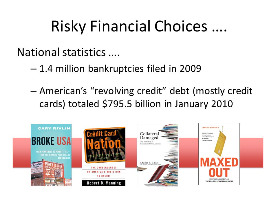 "Risky Financial Choices …. National statistics …. – 1.4 million bankruptcies filed in 2009 – American's ""revolving credit"" debt (mostly credit cards)"