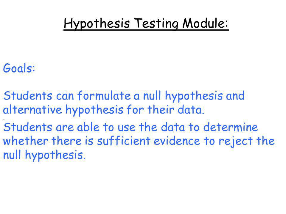 Hypothesis Testing Module: Goals: Students can formulate a null hypothesis and alternative hypothesis for their data...