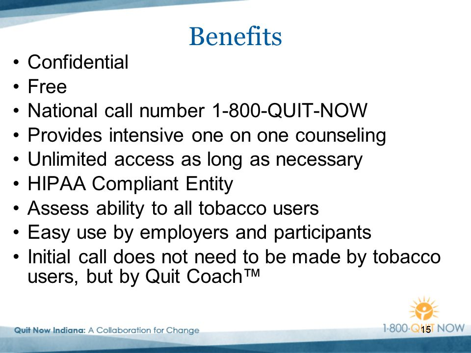 15 Benefits Confidential Free National call number 1-800-QUIT-NOW Provides intensive one on one counseling Unlimited access as long as necessary HIPAA Compliant Entity Assess ability to all tobacco users Easy use by employers and participants Initial call does not need to be made by tobacco users, but by Quit Coach™ 15