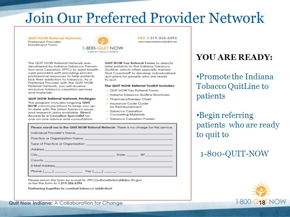 18 Join Our Preferred Provider Network 18 YOU ARE READY: Promote the Indiana Tobacco QuitLine to patients Begin referring patients who are ready to quit to 1-800-QUIT-NOW