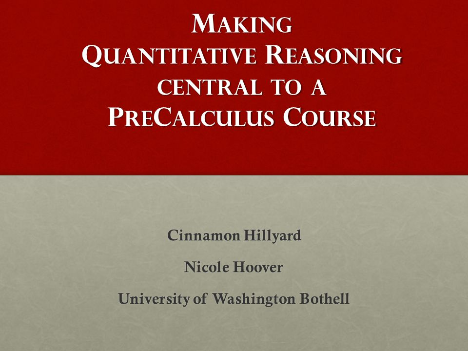 M AKING Q UANTITATIVE R EASONING CENTRAL TO A P RE C ALCULUS C OURSE Cinnamon Hillyard Nicole Hoover University of Washington Bothell