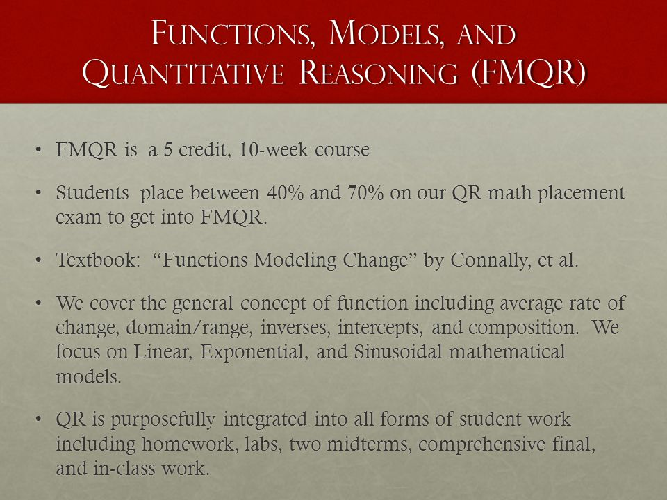 F UNCTIONS, M ODELS, AND Q UANTITATIVE R EASONING (FMQR) FMQR is a 5 credit, 10-week courseFMQR is a 5 credit, 10-week course Students place between 40% and 70% on our QR math placement exam to get into FMQR.Students place between 40% and 70% on our QR math placement exam to get into FMQR.