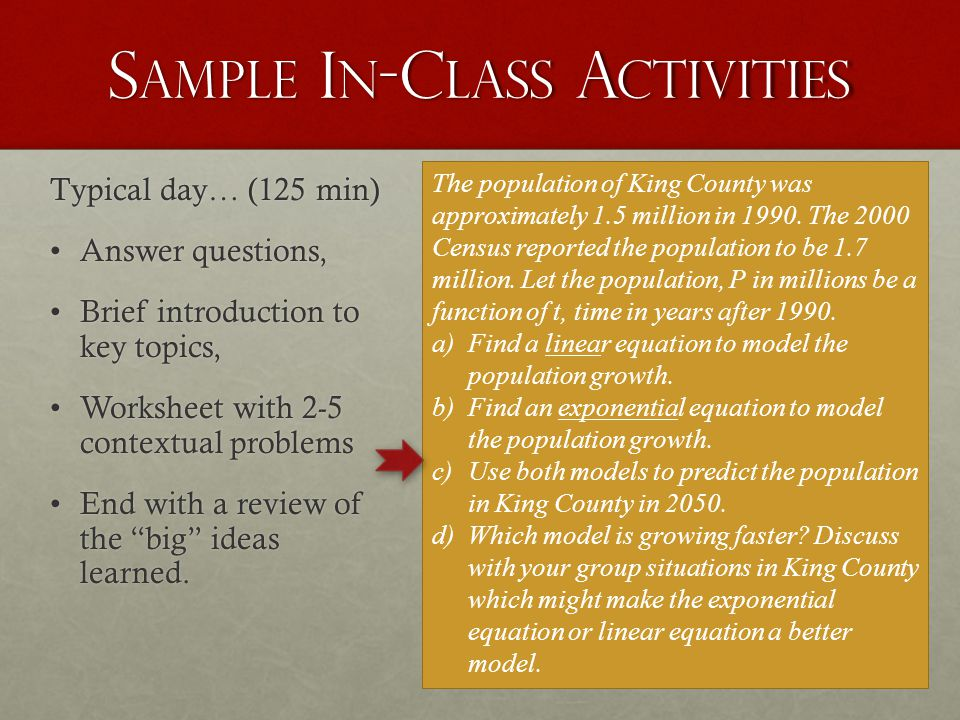 S AMPLE I N -C LASS A CTIVITIES Typical day… (125 min) Answer questions,Answer questions, Brief introduction to key topics,Brief introduction to key topics, Worksheet with 2-5 contextual problemsWorksheet with 2-5 contextual problems End with a review of the big ideas learned.End with a review of the big ideas learned.