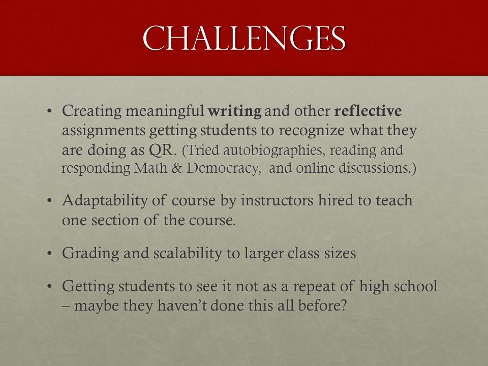 Challenges Creating meaningful writing and other reflective assignments getting students to recognize what they are doing as QR.