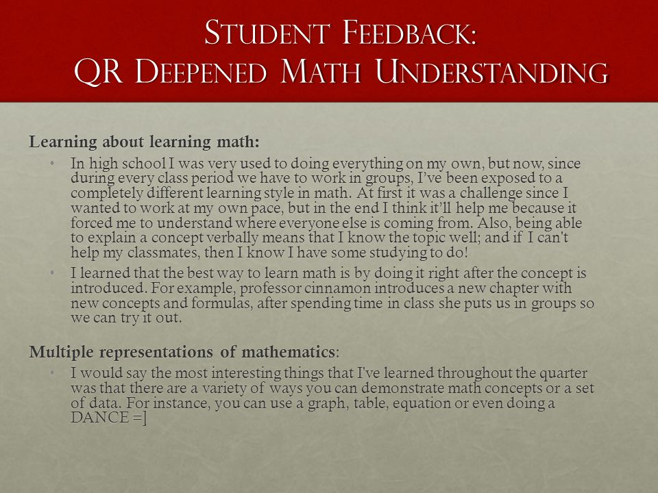 S TUDENT F EEDBACK : QR D EEPENED M ATH U NDERSTANDING Learning about learning math: In high school I was very used to doing everything on my own, but