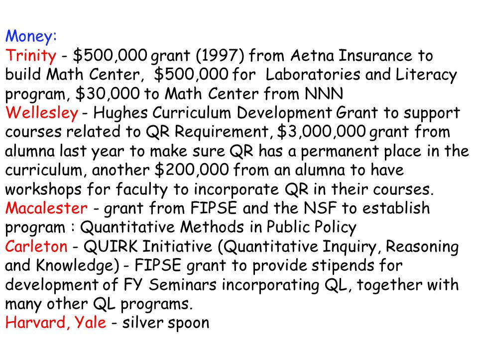 Money: Trinity - $500,000 grant (1997) from Aetna Insurance to build Math Center, $500,000 for Laboratories and Literacy program, $30,000 to Math Center from NNN Wellesley - Hughes Curriculum Development Grant to support courses related to QR Requirement, $3,000,000 grant from alumna last year to make sure QR has a permanent place in the curriculum, another $200,000 from an alumna to have workshops for faculty to incorporate QR in their courses.