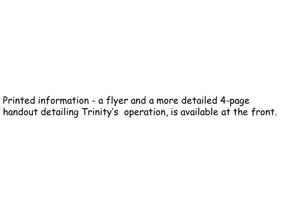 Printed information - a flyer and a more detailed 4-page handout detailing Trinity's operation, is available at the front.