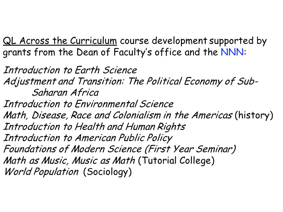 QL Across the Curriculum course development supported by grants from the Dean of Faculty's office and the NNN: Introduction to Earth Science Adjustment and Transition: The Political Economy of Sub- Saharan Africa Introduction to Environmental Science Math, Disease, Race and Colonialism in the Americas (history) Introduction to Health and Human Rights Introduction to American Public Policy Foundations of Modern Science (First Year Seminar) Math as Music, Music as Math (Tutorial College) World Population (Sociology)