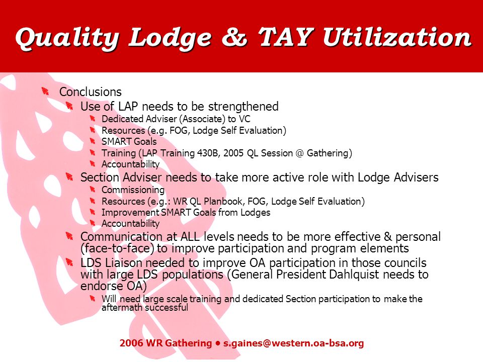 Quality Lodge & TAY Utilization 2006 WR Gathering s.gaines@western.oa-bsa.org Conclusions Use of LAP needs to be strengthened Dedicated Adviser (Associate) to VC Resources (e.g.