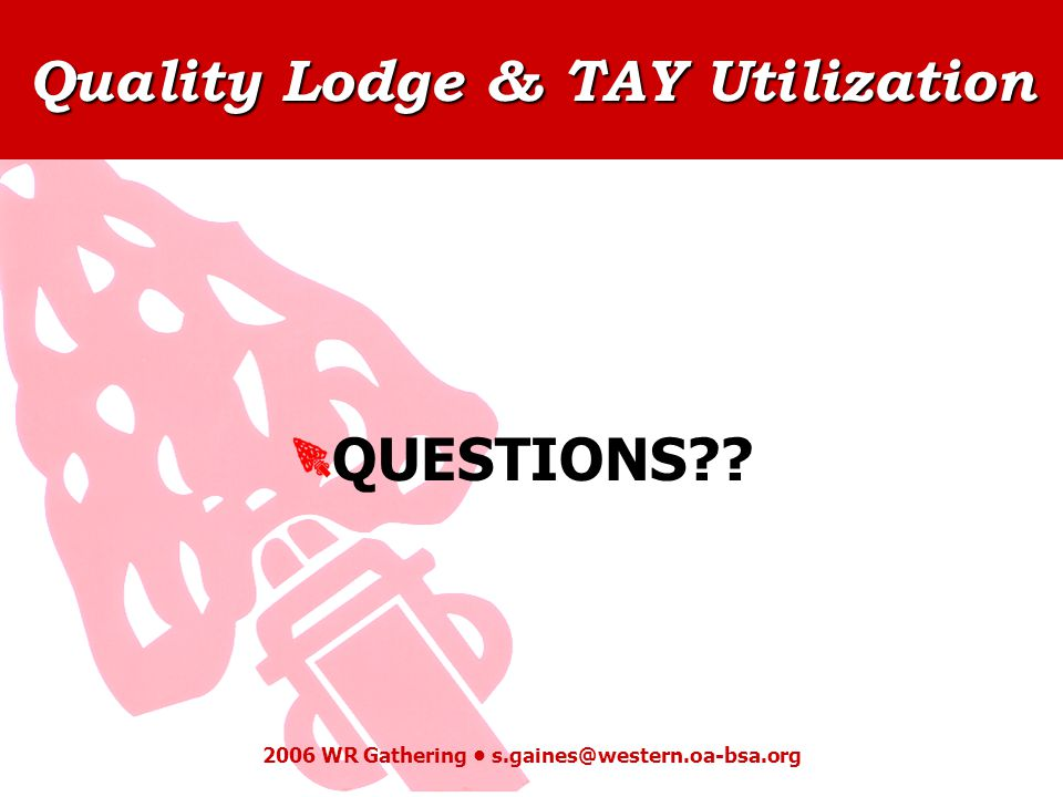 Quality Lodge & TAY Utilization 2006 WR Gathering s.gaines@western.oa-bsa.org QUESTIONS??
