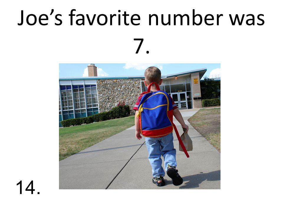 Joe's favorite number was 7. 14.
