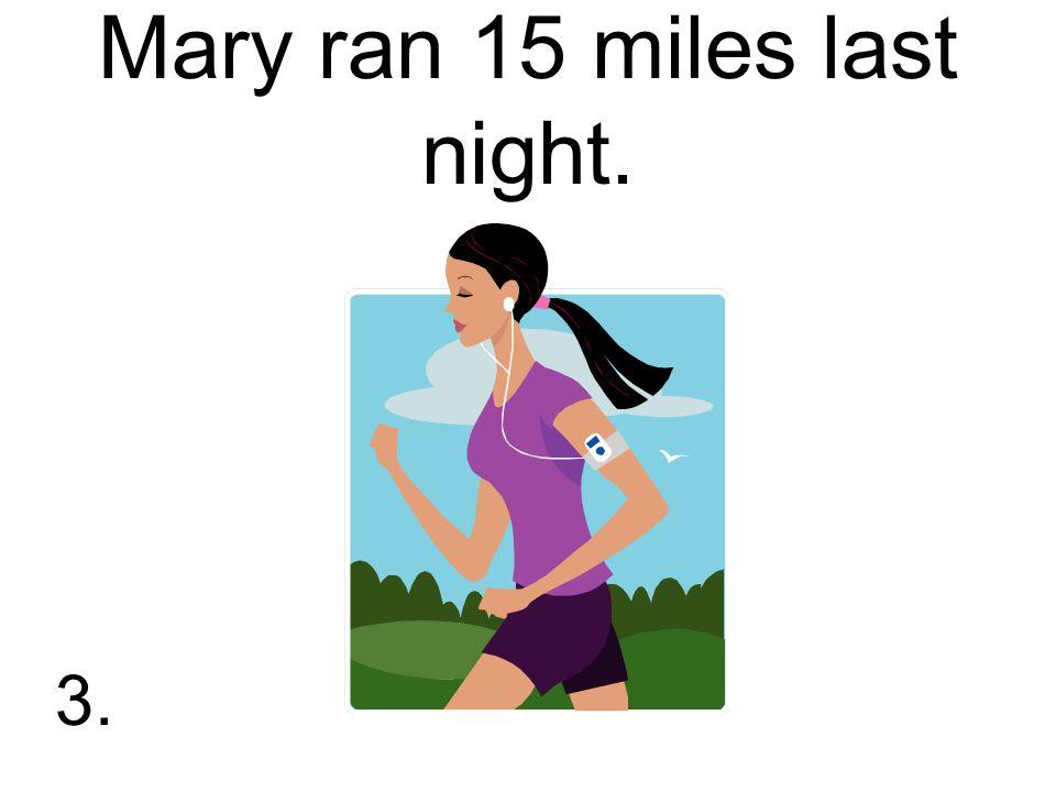 Mary ran 15 miles last night. 3.