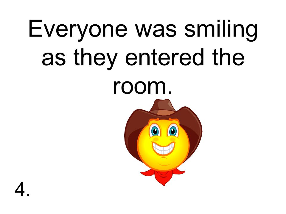 Everyone was smiling as they entered the room. 4.