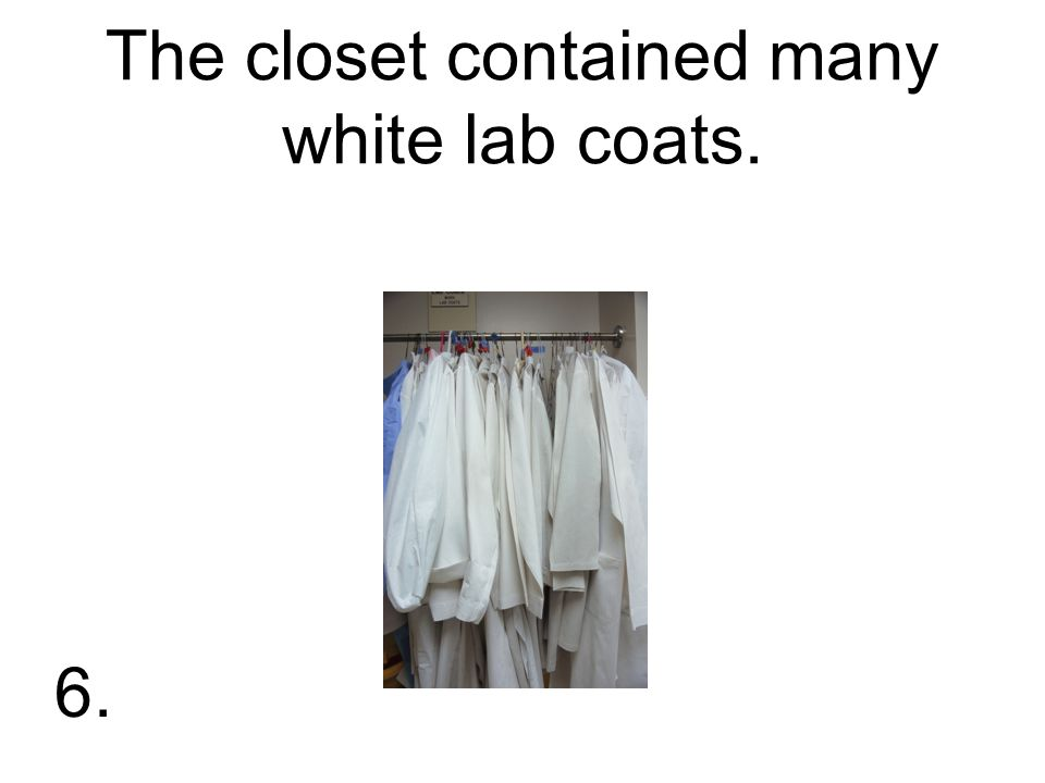 The closet contained many white lab coats. 6.