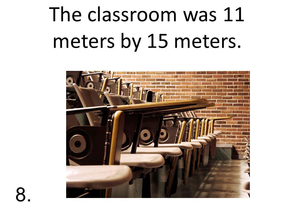 The classroom was 11 meters by 15 meters. 8.
