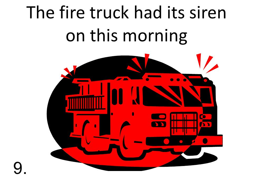 The fire truck had its siren on this morning 9.