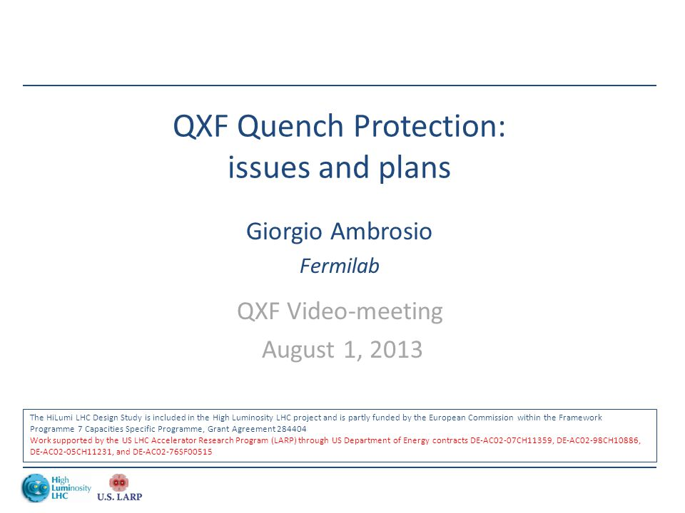 QXF Quench Protection: issues and plans Giorgio Ambrosio Fermilab QXF Video-meeting August 1, 2013 The HiLumi LHC Design Study is included in the High Luminosity LHC project and is partly funded by the European Commission within the Framework Programme 7 Capacities Specific Programme, Grant Agreement 284404 Work supported by the US LHC Accelerator Research Program (LARP) through US Department of Energy contracts DE-AC02-07CH11359, DE-AC02-98CH10886, DE-AC02-05CH11231, and DE-AC02-76SF00515