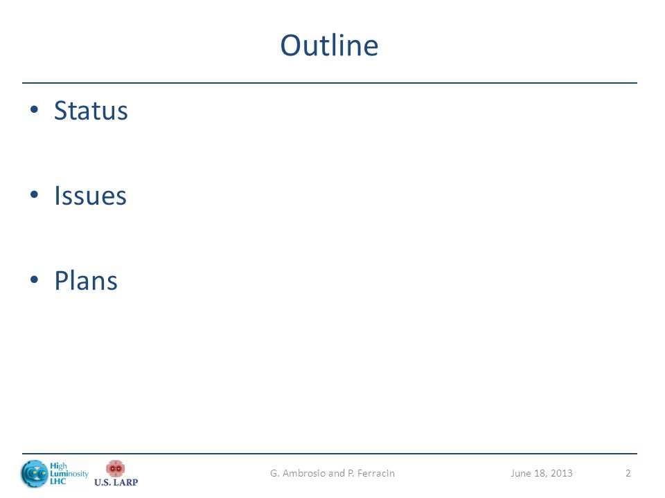 Outline Status Issues Plans June 18, 2013G. Ambrosio and P. Ferracin2